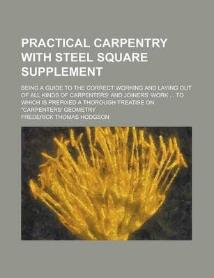 """Practical Carpentry with Steel Square Supplement; Being a Guide to the Correct Working and Laying Out of All Kinds of Carpenters' and Joiners' Work ... to Which Is Prefixed a Thorough Treatise on """"Carpenters' Geometry"""
