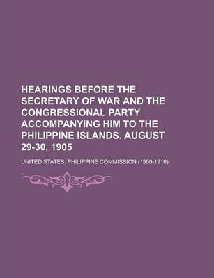 Hearings Before the Secretary of War and the Congressional Party Accompanying Him to the Philippine Islands. August 29-30, 1905