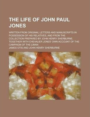 The Life of John Paul Jones; Written from Original Letters and Manuscripts in Possession of His Relatives, and from the Collection Prepared by John Henry Sherburne. Together with Chevalier Jones' Own Account of the Campaign of the Liman