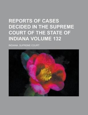 Reports of Cases Decided in the Supreme Court of the State of Indiana Volume 132