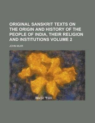 Original Sanskrit Texts on the Origin and History of the People of India, Their Religion and Institutions Volume 2