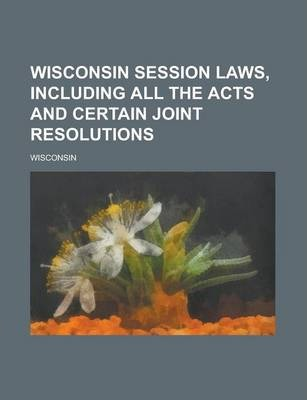 Wisconsin Session Laws, Including All the Acts and Certain Joint Resolutions