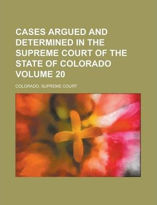 Cases Argued and Determined in the Supreme Court of the State of Colorado Volume 20