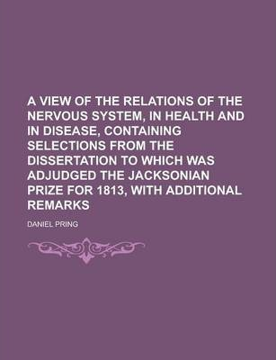 A View of the Relations of the Nervous System, in Health and in Disease, Containing Selections from the Dissertation to Which Was Adjudged the Jacksonian Prize for 1813, with Additional Remarks
