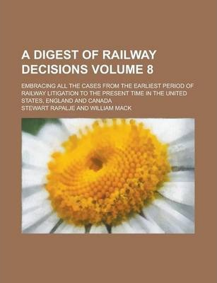 A Digest of Railway Decisions; Embracing All the Cases from the Earliest Period of Railway Litigation to the Present Time in the United States, England and Canada Volume 8