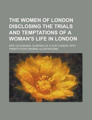 The Women of London Disclosing the Trials and Temptations of a Woman's Life in London; With Occasional Glimpses of a Fast Career. with Twenty-Four Original Illustrations