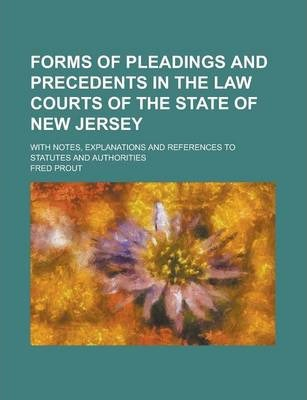 Forms of Pleadings and Precedents in the Law Courts of the State of New Jersey; With Notes, Explanations and References to Statutes and Authorities