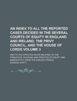 An Index to All the Reported Cases Decided in the Several Courts of Equity in England and Ireland, the Privy Council, and the House of Lords; And to the Statutes on or Relating to the Principles, Pleading and Practice of Equity Volume 3