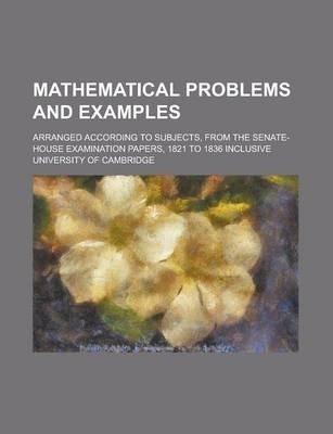 Mathematical Problems and Examples; Arranged According to Subjects, from the Senate-House Examination Papers, 1821 to 1836 Inclusive