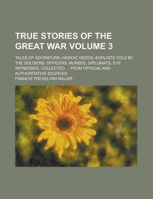 True Stories of the Great War; Tales of Adventure--Heroic Deeds--Exploits Told by the Soldiers, Officers, Nurses, Diplomats, Eye Witnesses, Collected ... from Official and Authoritative Sources Volume 3