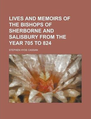 Lives and Memoirs of the Bishops of Sherborne and Salisbury from the Year 705 to 824