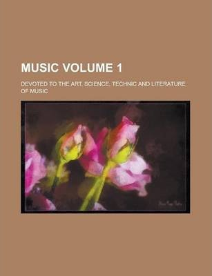 Music; Devoted to the Art, Science, Technic and Literature of Music Volume 1