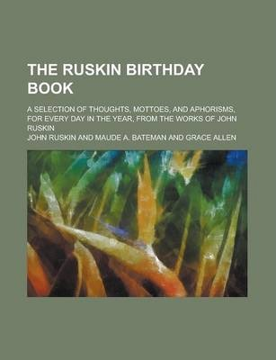 The Ruskin Birthday Book; A Selection of Thoughts, Mottoes, and Aphorisms, for Every Day in the Year, from the Works of John Ruskin