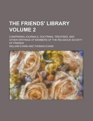 The Friends' Library; Comprising Journals, Doctrinal Treatises, and Other Writings of Members of the Religious Society of Friends Volume 2