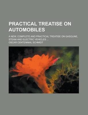 Practical Treatise on Automobiles; A New, Complete and Practical Treatise on Gasoline, Steam and Electric Vehicles ...