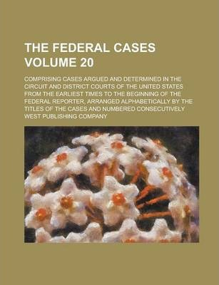 The Federal Cases; Comprising Cases Argued and Determined in the Circuit and District Courts of the United States from the Earliest Times to the Beginning of the Federal Reporter, Arranged Alphabetically by the Titles of the Volume 20