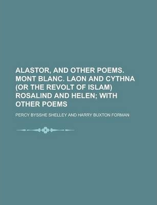 Alastor, and Other Poems. Mont Blanc. Laon and Cythna (or the Revolt of Islam) Rosalind and Helen