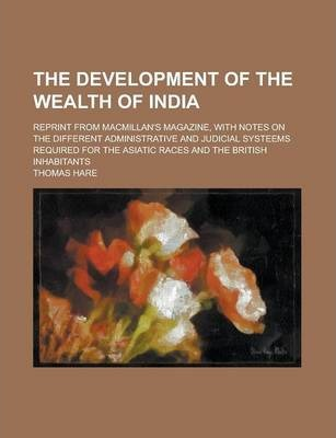 The Development of the Wealth of India; Reprint from MacMillan's Magazine, with Notes on the Different Administrative and Judicial Systeems Required for the Asiatic Races and the British Inhabitants