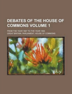 Debates of the House of Commons; From the Year 1667 to the Year 1694 Volume 1