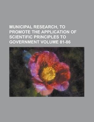 Municipal Research, to Promote the Application of Scientific Principles to Government Volume 81-86
