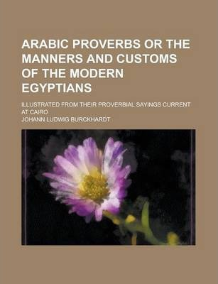 Arabic Proverbs or the Manners and Customs of the Modern Egyptians; Illustrated from Their Proverbial Sayings Current at Cairo