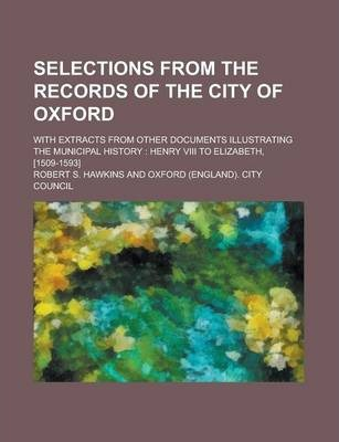 Selections from the Records of the City of Oxford; With Extracts from Other Documents Illustrating the Municipal History