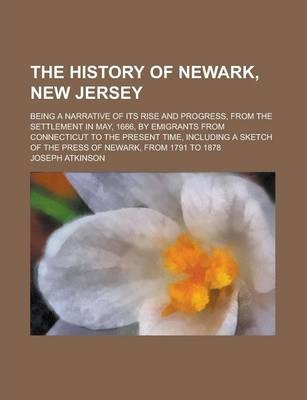 The History of Newark, New Jersey; Being a Narrative of Its Rise and Progress, from the Settlement in May, 1666, by Emigrants from Connecticut to the Present Time, Including a Sketch of the Press of Newark, from 1791 to 1878