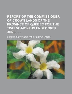Report of the Commissioner of Crown Lands of the Province of Quebec for the Twelve Months Ended 30th June,