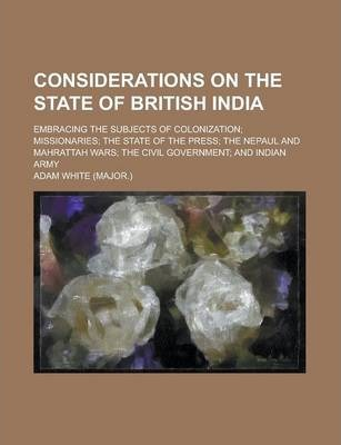 Considerations on the State of British India; Embracing the Subjects of Colonization; Missionaries; The State of the Press; The Nepaul and Mahrattah Wars; The Civil Government; And Indian Army