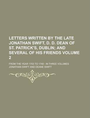 Letters Written by the Late Jonathan Swift, D. D. Dean of St. Patrick's, Dublin; From the Year 1703 to 1740