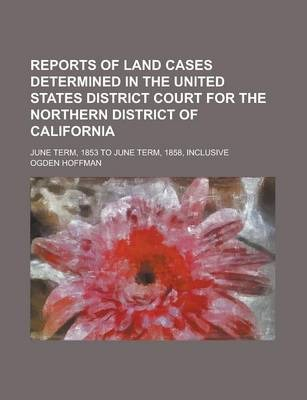 Reports of Land Cases Determined in the United States District Court for the Northern District of California; June Term, 1853 to June Term, 1858, Inclusive