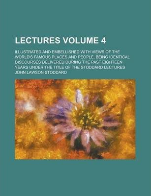 Lectures; Illustrated and Embellished with Views of the World's Famous Places and People, Being Identical Discourses Delivered During the Past Eighteen Years Under the Title of the Stoddard Lectures Volume 4