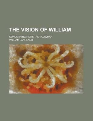 The Vision of William; Concerning Piers the Plowman