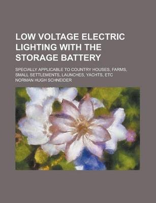 Low Voltage Electric Lighting with the Storage Battery; Specially Applicable to Country Houses, Farms, Small Settlements, Launches, Yachts, Etc