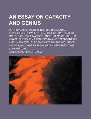 An Essay on Capacity and Genius; To Prove That There Is No Original Mental Superiority Between the Most Illiterate and the Most Learned of Mankind; And That No Genius ... Is Innate, But Solely Produced by and Dependent on Circumstances.