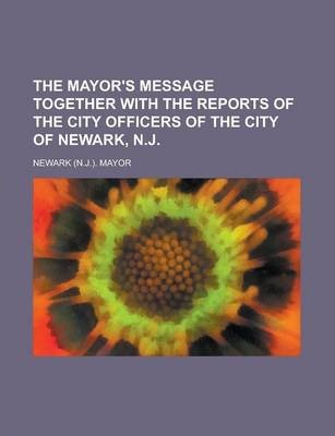The Mayor's Message Together with the Reports of the City Officers of the City of Newark, N.J
