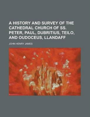 A History and Survey of the Cathedral Church of SS. Peter, Paul, Dubritius, Teilo, and Oudoceus, Llandaff