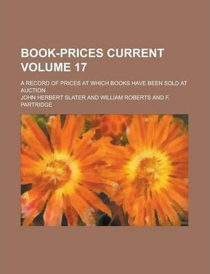 Book-Prices Current; A Record of Prices at Which Books Have Been Sold at Auction Volume 17