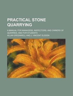 Practical Stone Quarrying; A Manual for Managers, Inspectors, and Owners of Quarries, and for Students