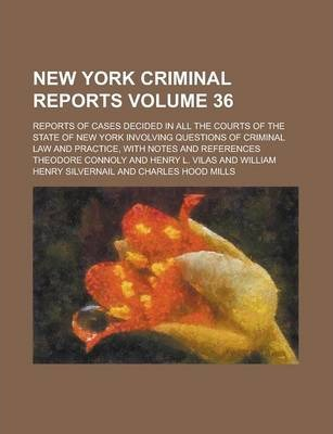 New York Criminal Reports; Reports of Cases Decided in All the Courts of the State of New York Involving Questions of Criminal Law and Practice, with Notes and References Volume 36