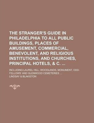 The Stranger's Guide in Philadelphia to All Public Buildings, Places of Amusement, Commercial, Benevolent, and Religious Institutions, and Churches, Principal Hotels, & C.; Including Laurel Hill, Woodlands, Monument, Odd-Fellows' and
