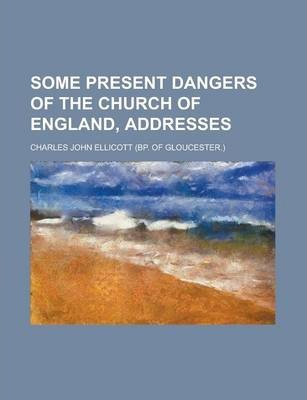 Some Present Dangers of the Church of England, Addresses