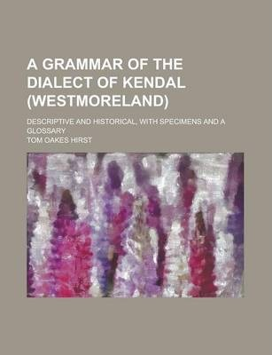 A Grammar of the Dialect of Kendal (Westmoreland); Descriptive and Historical, with Specimens and a Glossary