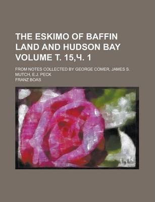 The Eskimo of Baffin Land and Hudson Bay; From Notes Collected by George Comer, James S. Mutch, E.J. Peck Volume . 15, . 1