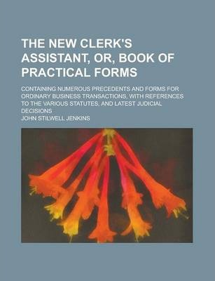 The New Clerk's Assistant, Or, Book of Practical Forms; Containing Numerous Precedents and Forms for Ordinary Business Transactions, with References to the Various Statutes, and Latest Judicial Decisions