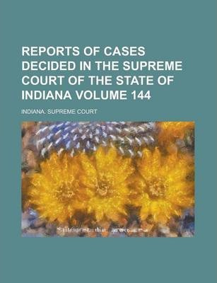Reports of Cases Decided in the Supreme Court of the State of Indiana Volume 144