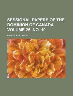 Sessional Papers of the Dominion of Canada Volume 25, No. 10