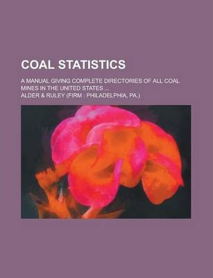 Coal Statistics; A Manual Giving Complete Directories of All Coal Mines in the United States ...