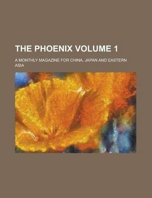 The Phoenix; A Monthly Magazine for China, Japan and Eastern Asia Volume 1