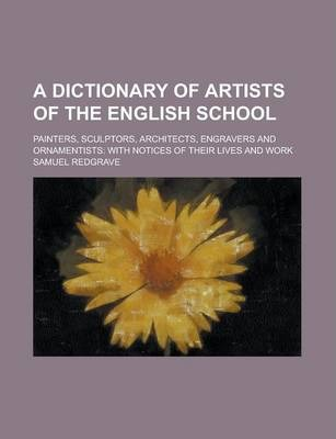 A Dictionary of Artists of the English School; Painters, Sculptors, Architects, Engravers and Ornamentists
